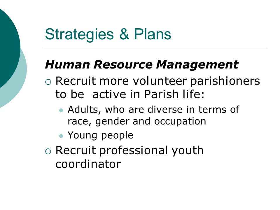 Strategies & Plans Human Resource Management  Recruit more volunteer parishioners to be active in Parish life: Adults, who are diverse in terms of race, gender and occupation Young people  Recruit professional youth coordinator