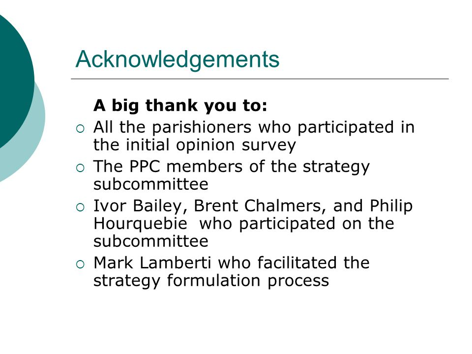 Acknowledgements A big thank you to:  All the parishioners who participated in the initial opinion survey  The PPC members of the strategy subcommittee  Ivor Bailey, Brent Chalmers, and Philip Hourquebie who participated on the subcommittee  Mark Lamberti who facilitated the strategy formulation process