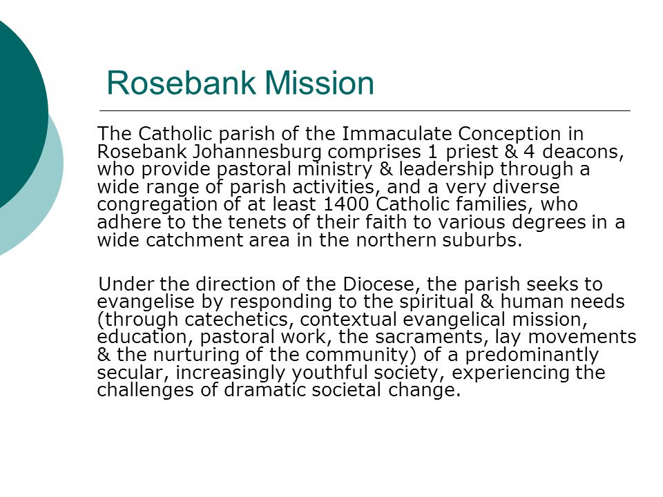Rosebank Mission The Catholic parish of the Immaculate Conception in Rosebank Johannesburg comprises 1 priest & 4 deacons, who provide pastoral ministry & leadership through a wide range of parish activities, and a very diverse congregation of at least 1400 Catholic families, who adhere to the tenets of their faith to various degrees in a wide catchment area in the northern suburbs.