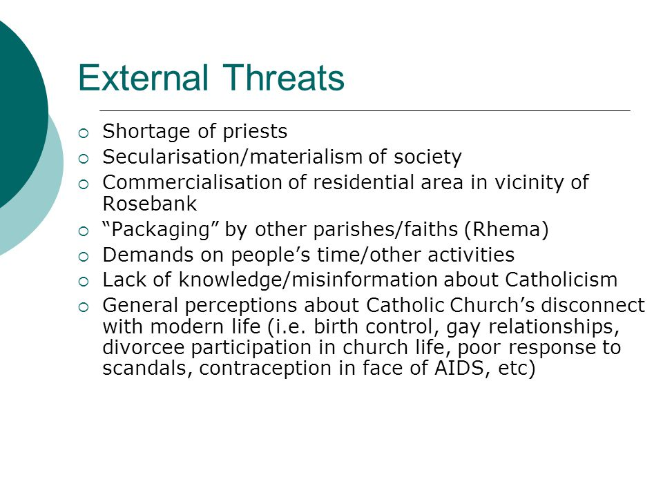 External Threats  Shortage of priests  Secularisation/materialism of society  Commercialisation of residential area in vicinity of Rosebank  Packaging by other parishes/faiths (Rhema)  Demands on people's time/other activities  Lack of knowledge/misinformation about Catholicism  General perceptions about Catholic Church's disconnect with modern life (i.e.