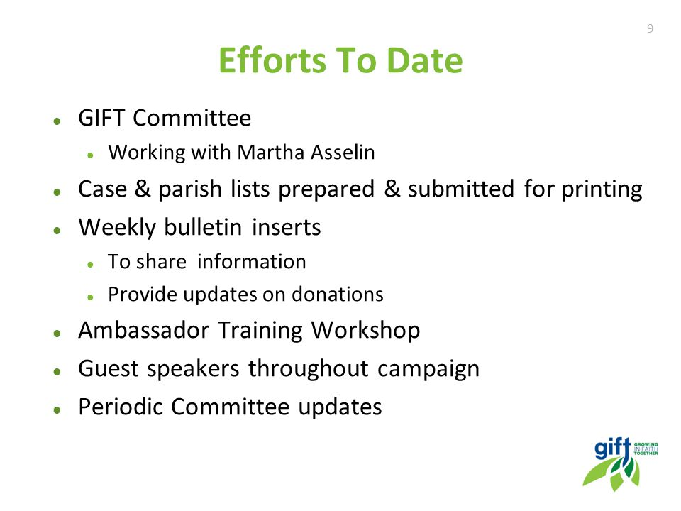 9 Efforts To Date GIFT Committee Working with Martha Asselin Case & parish lists prepared & submitted for printing Weekly bulletin inserts To share information Provide updates on donations Ambassador Training Workshop Guest speakers throughout campaign Periodic Committee updates