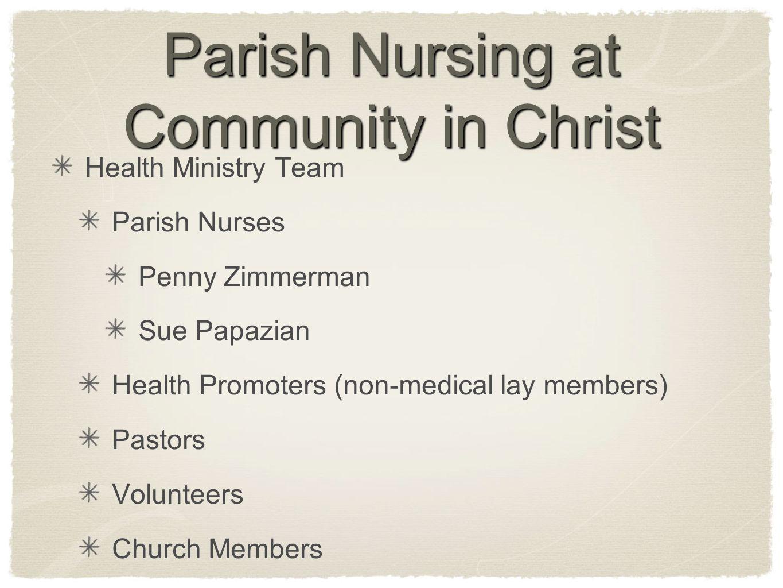 Parish Nursing at Community in Christ Health Ministry Team Parish Nurses Penny Zimmerman Sue Papazian Health Promoters (non-medical lay members) Pastors Volunteers Church Members