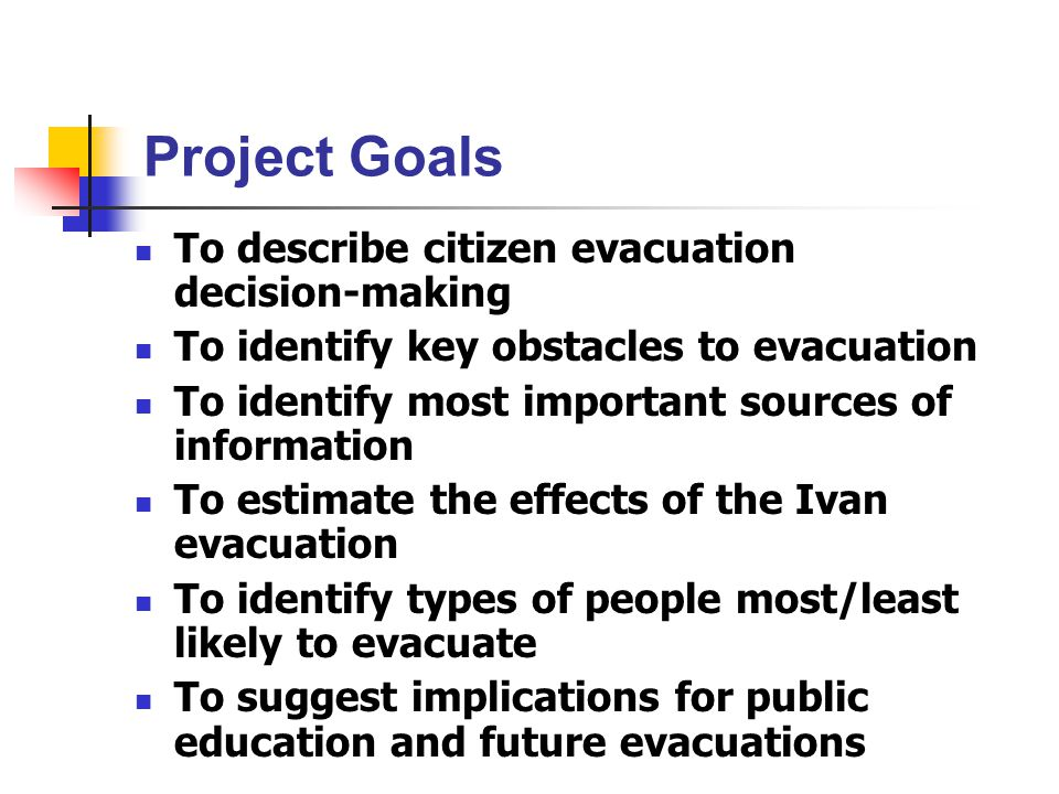 Project Goals To describe citizen evacuation decision-making To identify key obstacles to evacuation To identify most important sources of information To estimate the effects of the Ivan evacuation To identify types of people most/least likely to evacuate To suggest implications for public education and future evacuations