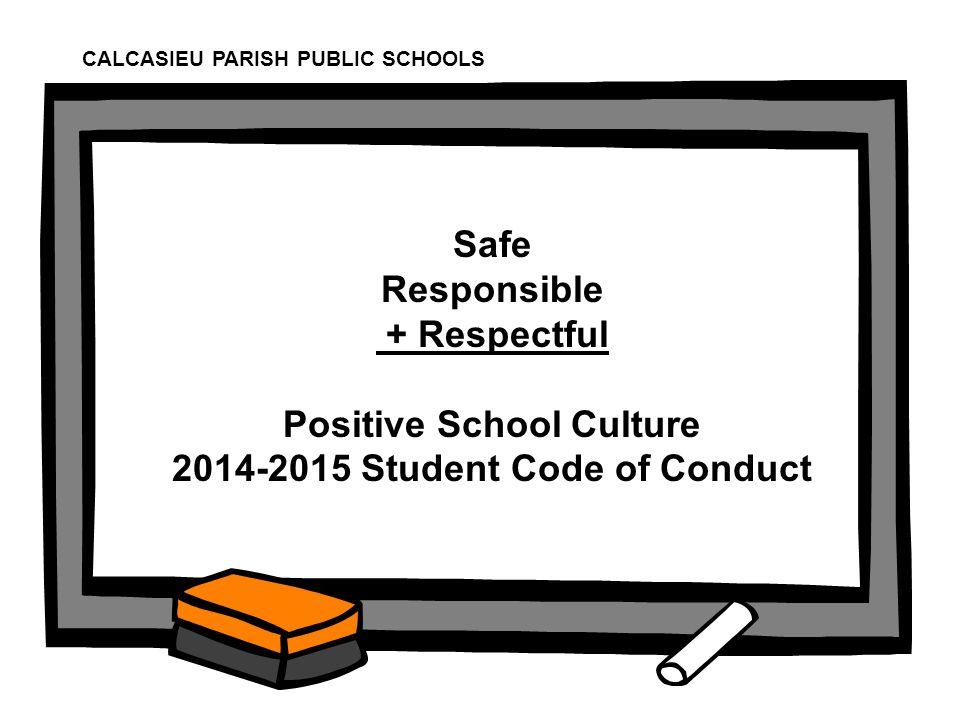 1 Safe Responsible + Respectful Positive School Culture 2014-2015 Student Code of Conduct CALCASIEU PARISH PUBLIC SCHOOLS