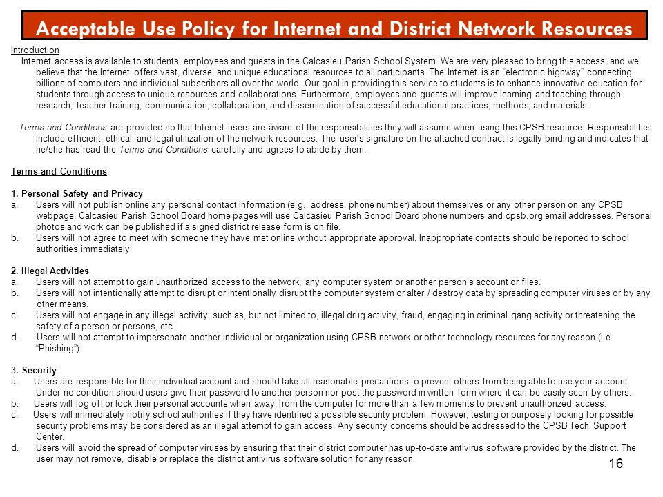16 Acceptable Use Policy for Internet and District Network Resources Introduction Internet access is available to students, employees and guests in th