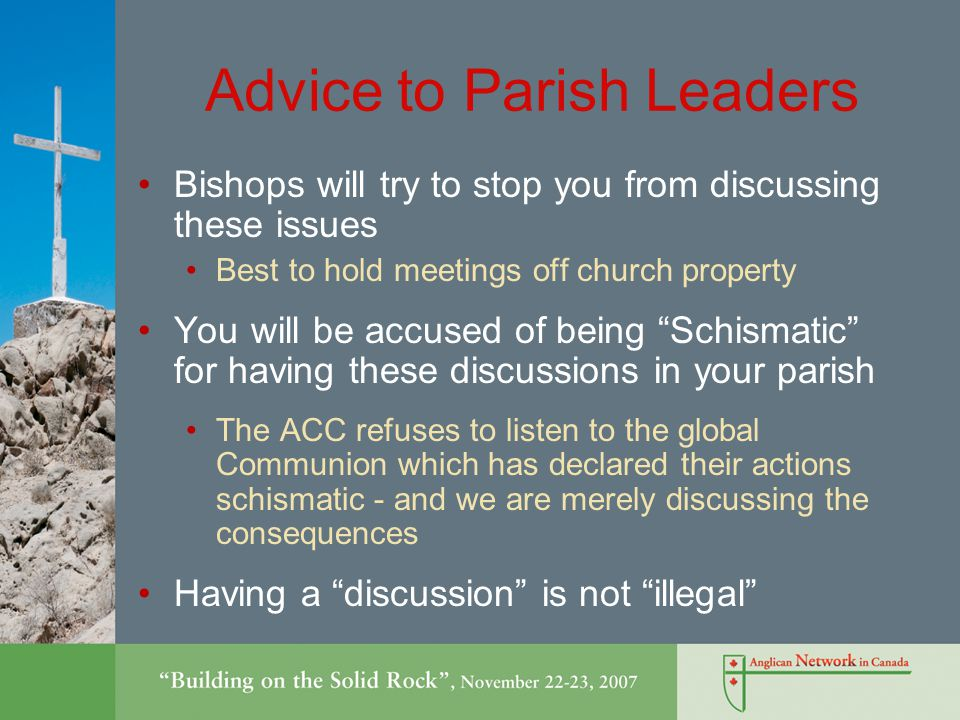 Advice to Parish Leaders Bishops will try to stop you from discussing these issues Best to hold meetings off church property You will be accused of being Schismatic for having these discussions in your parish The ACC refuses to listen to the global Communion which has declared their actions schismatic - and we are merely discussing the consequences Having a discussion is not illegal