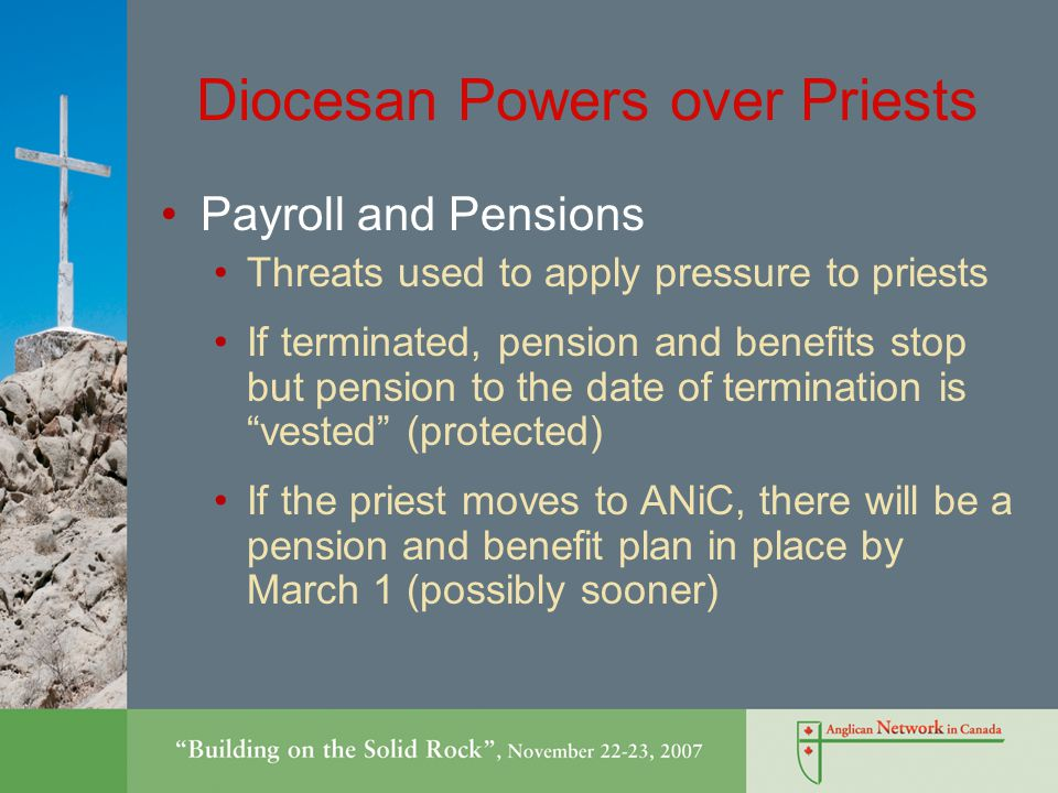Diocesan Powers over Priests Payroll and Pensions Threats used to apply pressure to priests If terminated, pension and benefits stop but pension to the date of termination is vested (protected) If the priest moves to ANiC, there will be a pension and benefit plan in place by March 1 (possibly sooner)