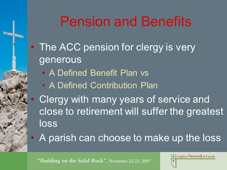 Pension and Benefits The ACC pension for clergy is very generous A Defined Benefit Plan vs A Defined Contribution Plan Clergy with many years of service and close to retirement will suffer the greatest loss A parish can choose to make up the loss