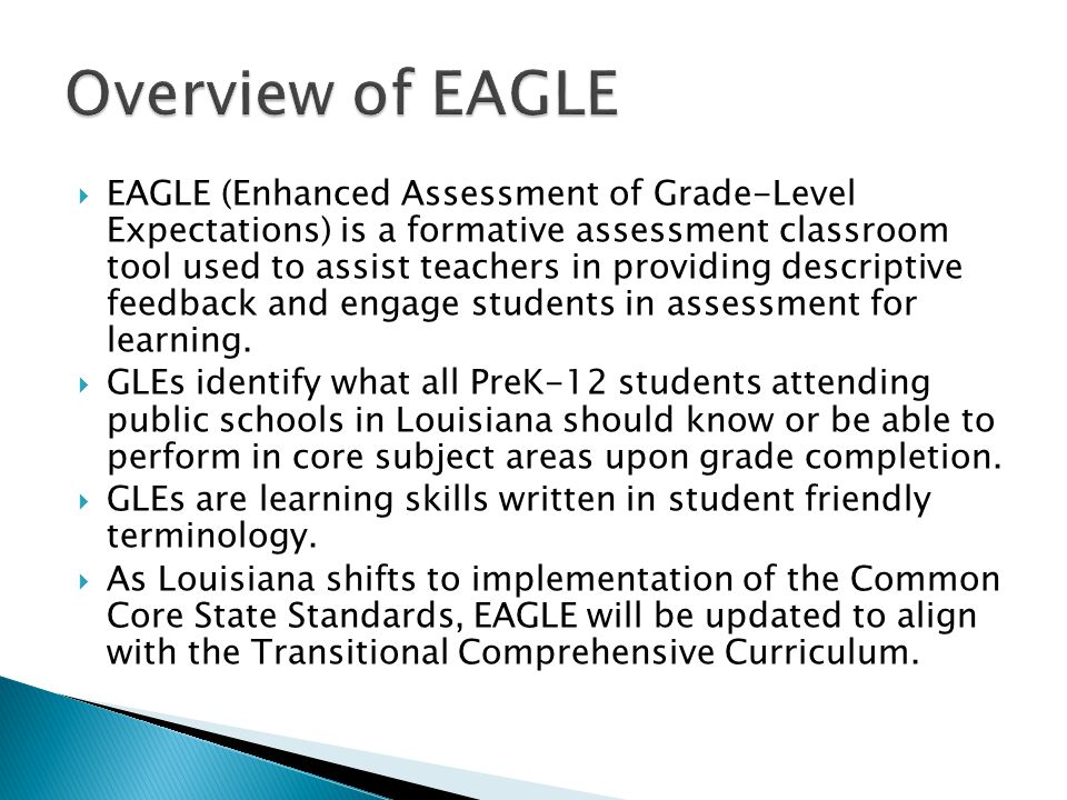  EAGLE (Enhanced Assessment of Grade-Level Expectations) is a formative assessment classroom tool used to assist teachers in providing descriptive fe