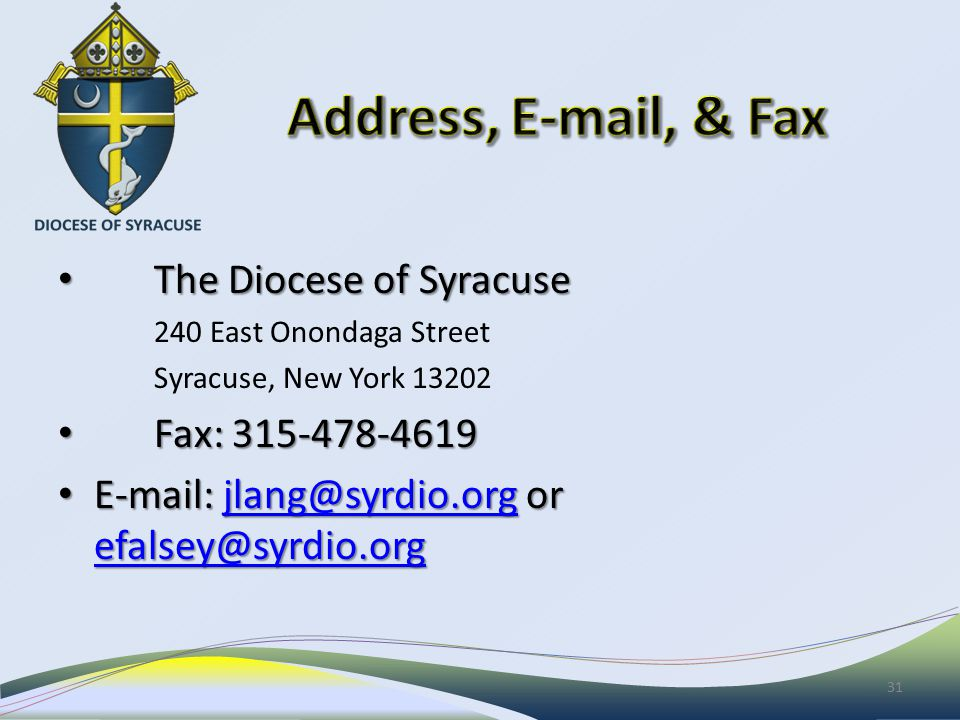 The Diocese of Syracuse The Diocese of Syracuse 240 East Onondaga Street Syracuse, New York 13202 Fax: 315-478-4619 Fax: 315-478-4619 E-mail: jlang@syrdio.org or efalsey@syrdio.org E-mail: jlang@syrdio.org or efalsey@syrdio.orgjlang@syrdio.org efalsey@syrdio.orgjlang@syrdio.org efalsey@syrdio.org 31