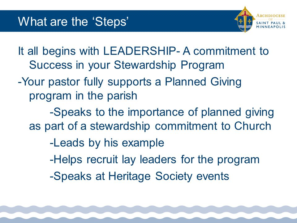 What are the 'Steps' Step 1: Establish a Parish/School Endowment Fund with the Catholic Community Foundation Step 2: Get started with a Will Survey or a Search Letter/Flyer to identify members who have already left your parish an estate gift Step 3: Recruit a person to 'Champion' your Planned Giving/Endowment Program who would also serve on your Stewardship Committee
