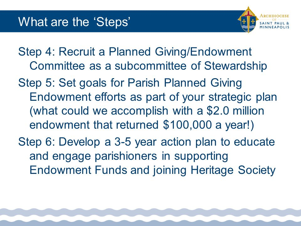 What are the 'Steps' Step 7: Establish a Heritage or Legacy Society to formally honor those who have named Church in their estate plan or left gift to Endowment Step 8: Add a link to the Catholic Community Foundation's planned giving web content on your parish's website: http://www.ccf- mn.org/Tools_For_Parisheshttp://www.ccf- mn.org/Tools_For_Parishes Step 9: Develop ways to track and record parishioners intent to leave the Church a gift from their state