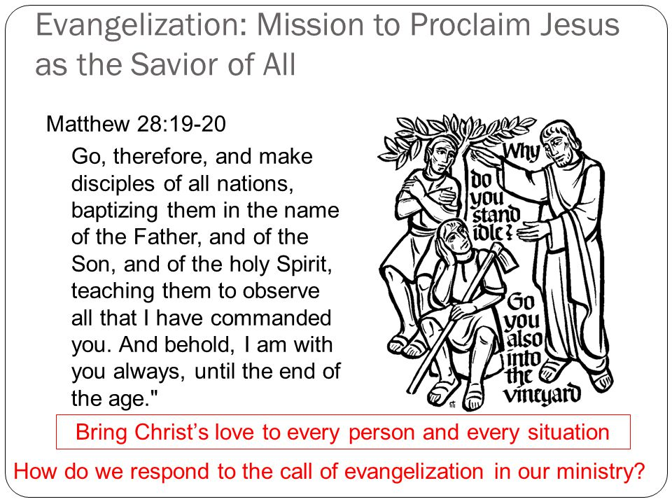 Evangelization: Mission to Proclaim Jesus as the Savior of All Matthew 28:19-20 Go, therefore, and make disciples of all nations, baptizing them in the name of the Father, and of the Son, and of the holy Spirit, teaching them to observe all that I have commanded you.