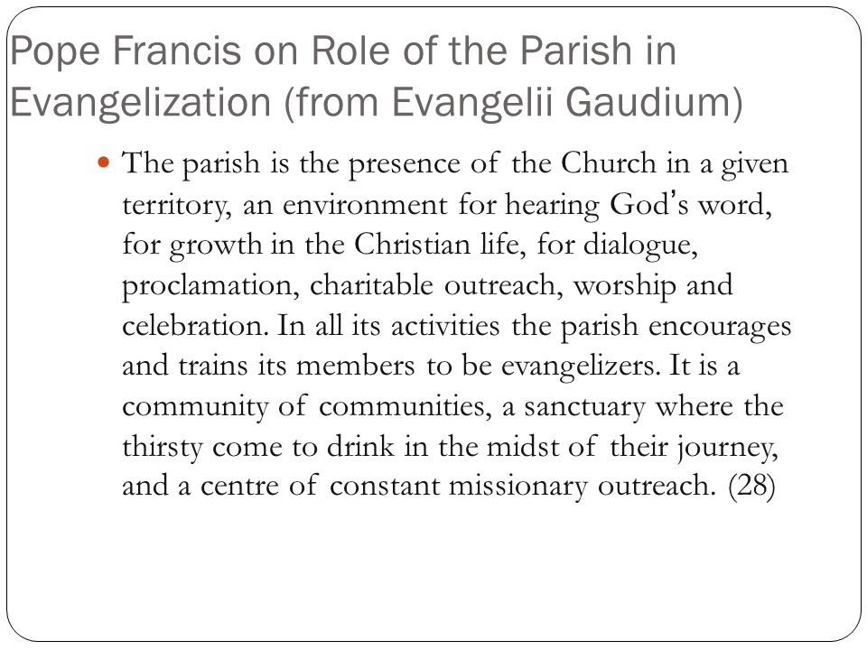 Pope Francis on Role of the Parish in Evangelization (from Evangelii Gaudium) The parish is the presence of the Church in a given territory, an environment for hearing God's word, for growth in the Christian life, for dialogue, proclamation, charitable outreach, worship and celebration.