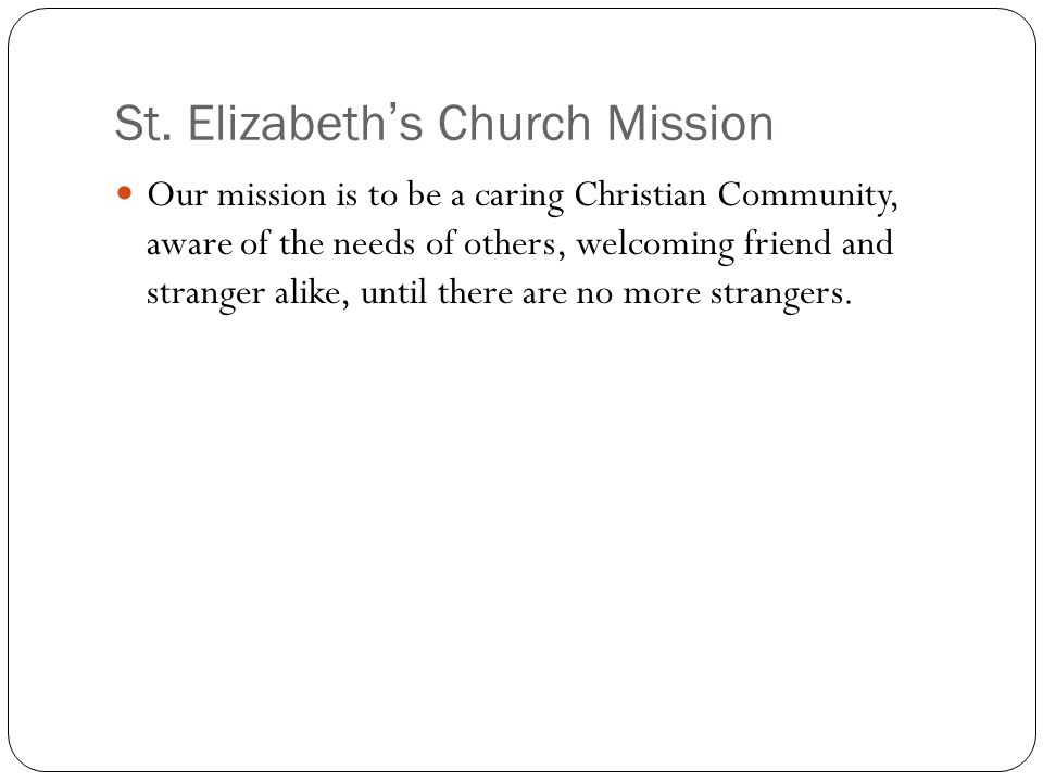 St. Elizabeth's Church Mission Our mission is to be a caring Christian Community, aware of the needs of others, welcoming friend and stranger alike, u
