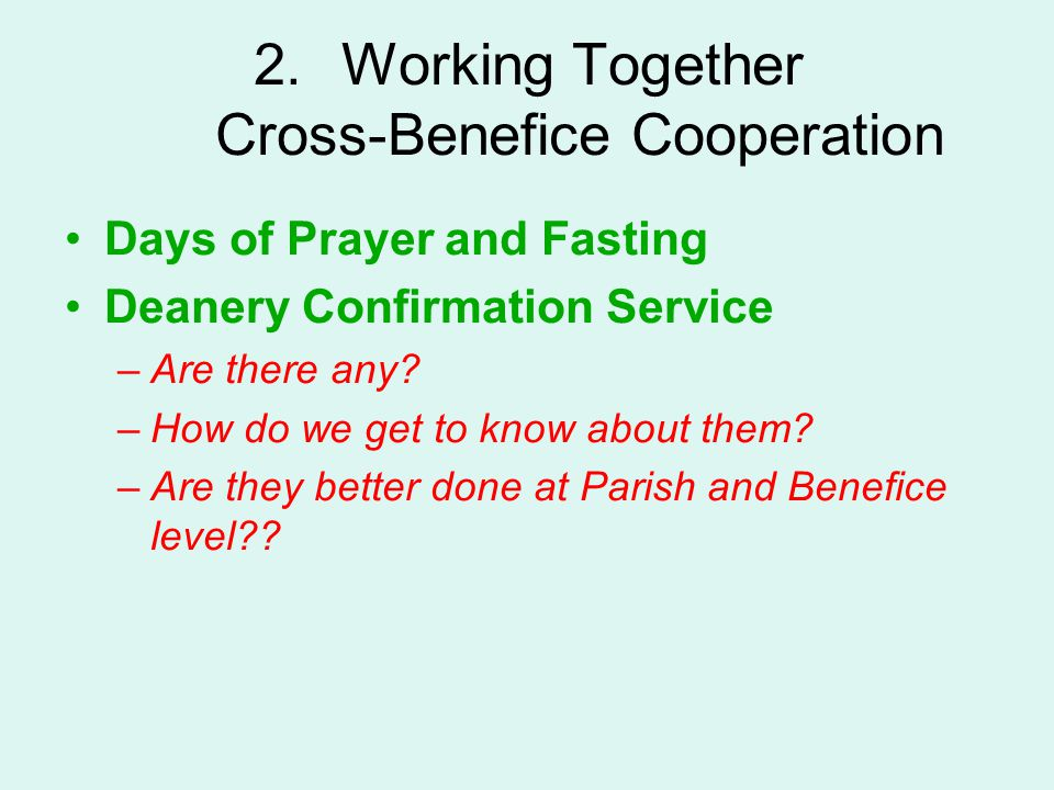 2.Working Together Cross-Benefice Cooperation Days of Prayer and Fasting Deanery Confirmation Service –Are there any? –How do we get to know about the