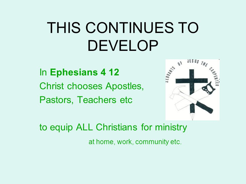 THIS CONTINUES TO DEVELOP In Ephesians 4 12 Christ chooses Apostles, Pastors, Teachers etc to equip ALL Christians for ministry at home, work, communi