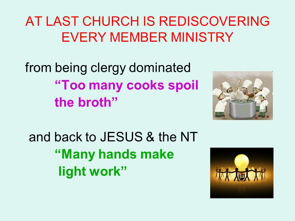 "AT LAST CHURCH IS REDISCOVERING EVERY MEMBER MINISTRY from being clergy dominated ""Too many cooks spoil the broth"" and back to JESUS & the NT ""Many ha"
