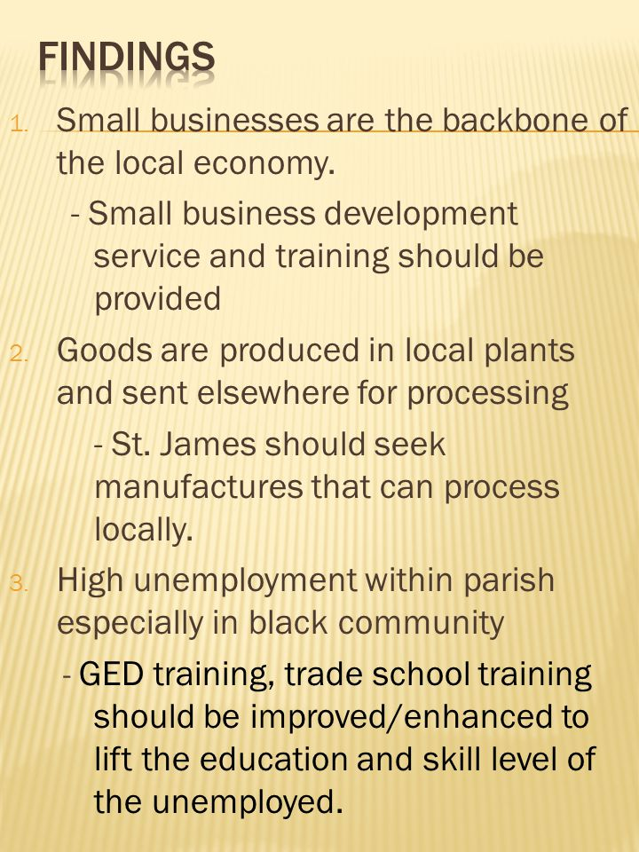 1. Small businesses are the backbone of the local economy. - Small business development service and training should be provided 2. Goods are produced