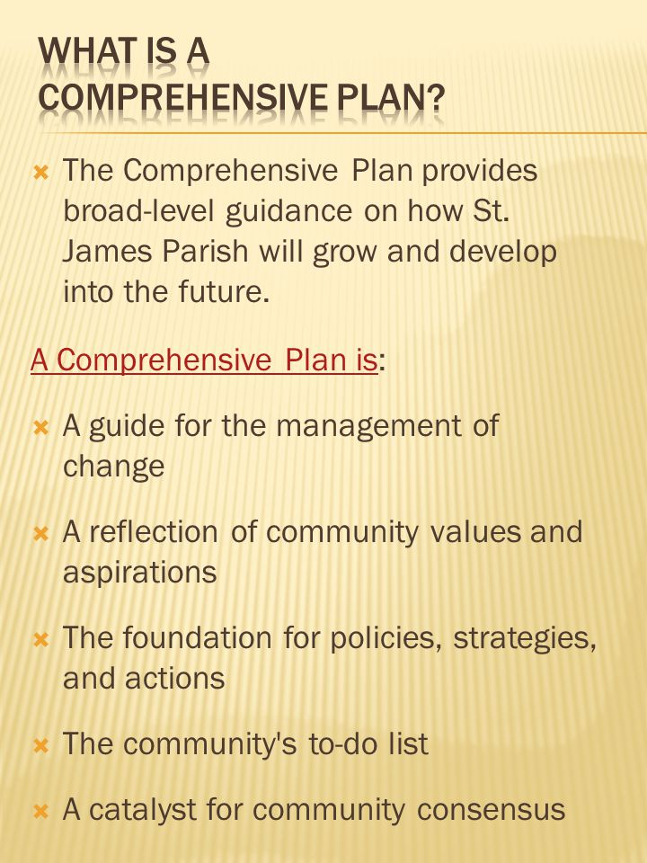  The Comprehensive Plan provides broad-level guidance on how St. James Parish will grow and develop into the future. A Comprehensive Plan isA Compreh