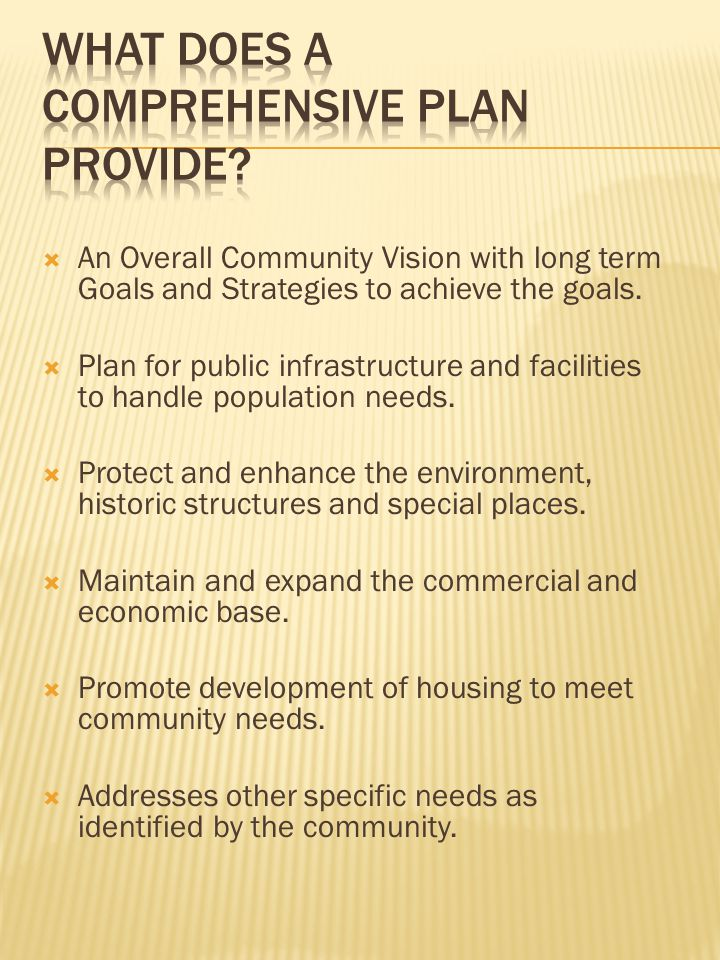  An Overall Community Vision with long term Goals and Strategies to achieve the goals.  Plan for public infrastructure and facilities to handle popu