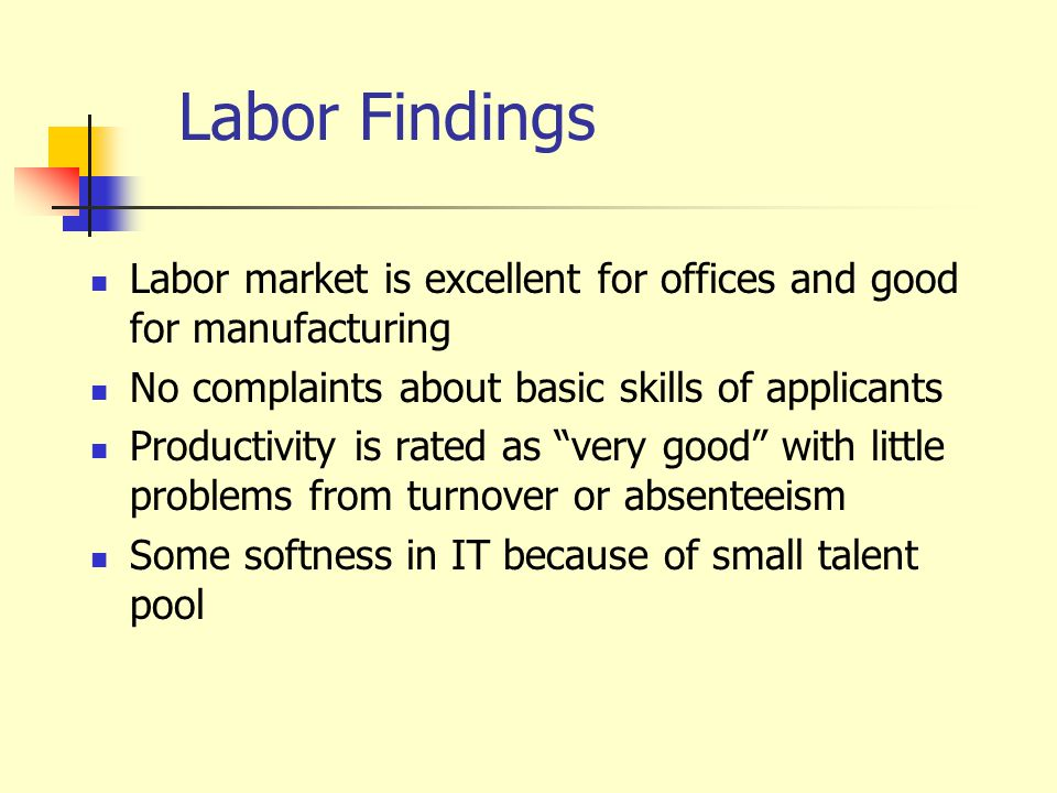 Labor Findings Labor market is excellent for offices and good for manufacturing No complaints about basic skills of applicants Productivity is rated as very good with little problems from turnover or absenteeism Some softness in IT because of small talent pool