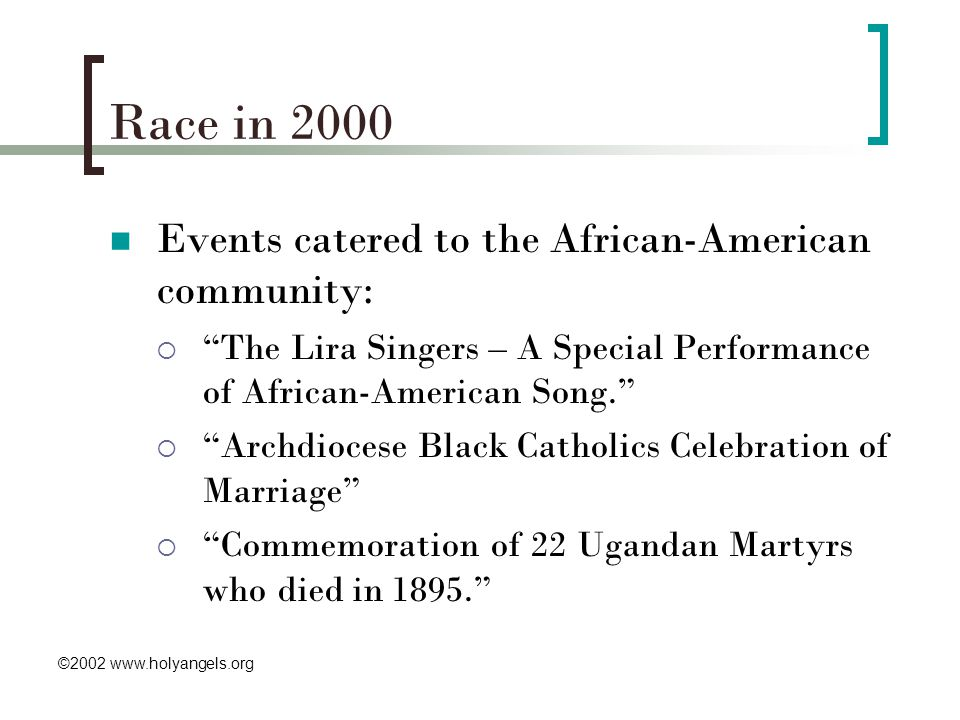 Race in 2000 Events catered to the African-American community:  The Lira Singers – A Special Performance of African-American Song.  Archdiocese Black Catholics Celebration of Marriage  Commemoration of 22 Ugandan Martyrs who died in 1895. ©2002 www.holyangels.org