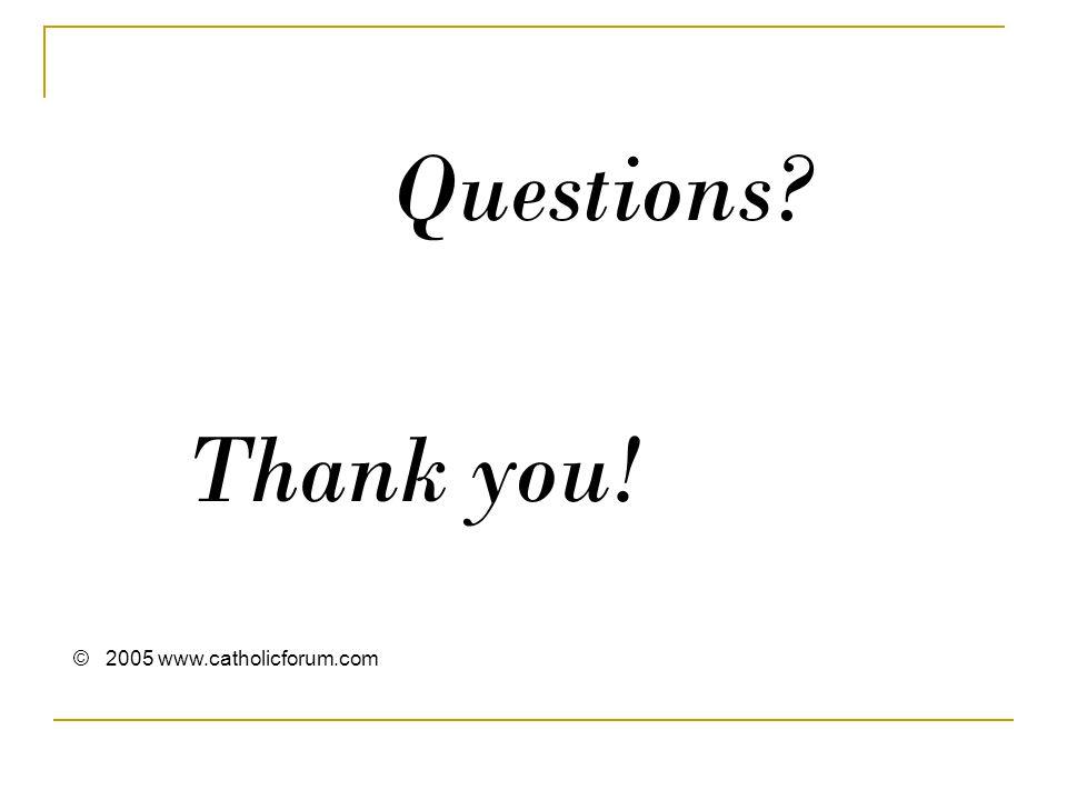 Questions Thank you! © 2005 www.catholicforum.com