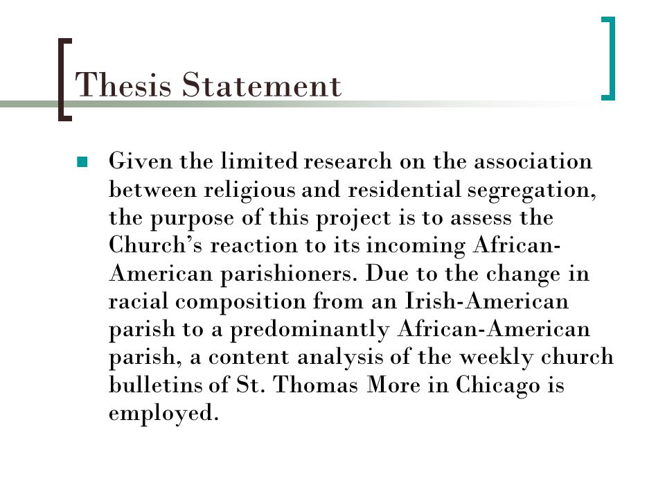 Thesis Statement Given the limited research on the association between religious and residential segregation, the purpose of this project is to assess the Church's reaction to its incoming African- American parishioners.