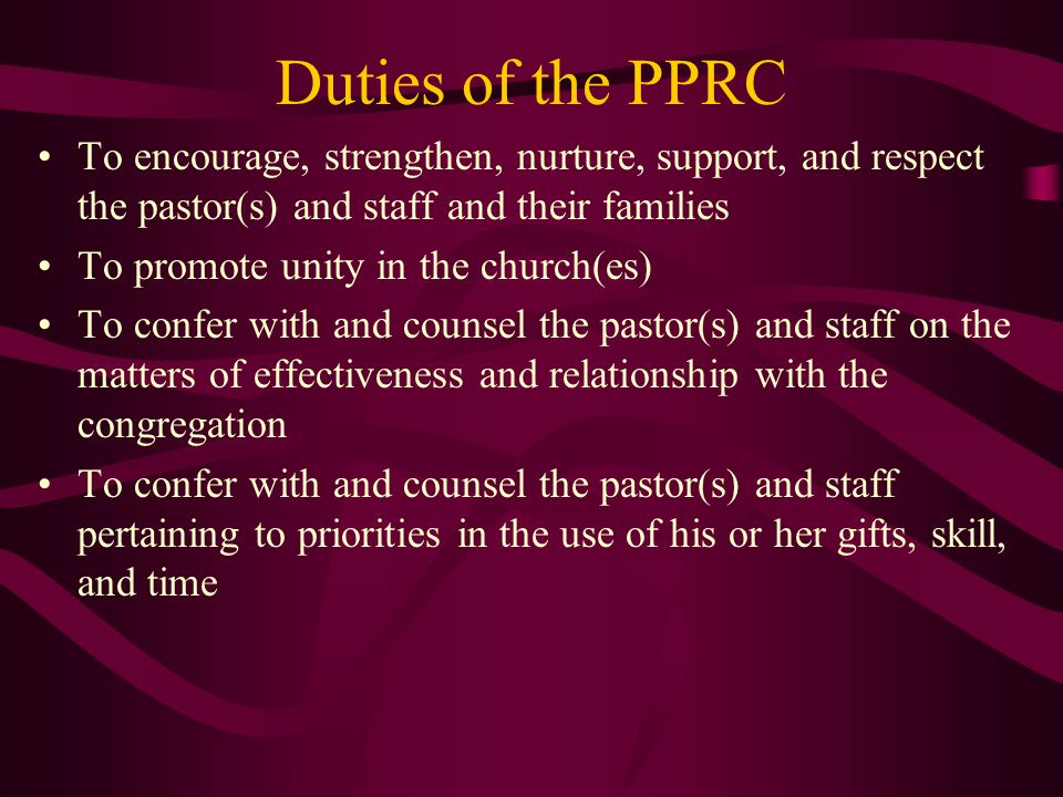 Duties of the PPRC To encourage, strengthen, nurture, support, and respect the pastor(s) and staff and their families To promote unity in the church(es) To confer with and counsel the pastor(s) and staff on the matters of effectiveness and relationship with the congregation To confer with and counsel the pastor(s) and staff pertaining to priorities in the use of his or her gifts, skill, and time