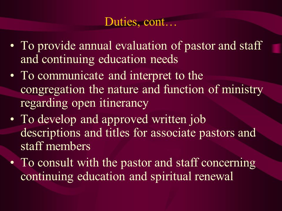 Duties, cont… To provide annual evaluation of pastor and staff and continuing education needs To communicate and interpret to the congregation the nat