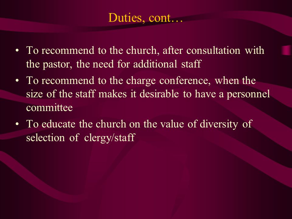 Duties, cont… To recommend to the church, after consultation with the pastor, the need for additional staff To recommend to the charge conference, when the size of the staff makes it desirable to have a personnel committee To educate the church on the value of diversity of selection of clergy/staff