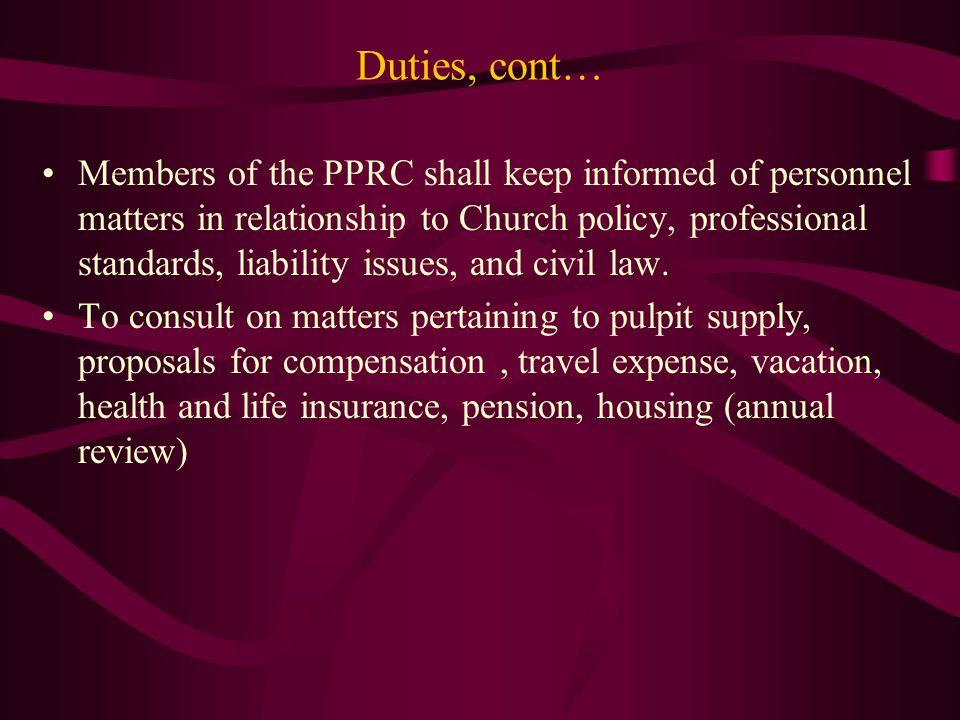 Duties, cont… Members of the PPRC shall keep informed of personnel matters in relationship to Church policy, professional standards, liability issues, and civil law.