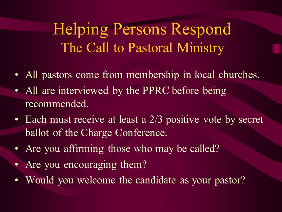 Helping Persons Respond The Call to Pastoral Ministry All pastors come from membership in local churches. All are interviewed by the PPRC before being
