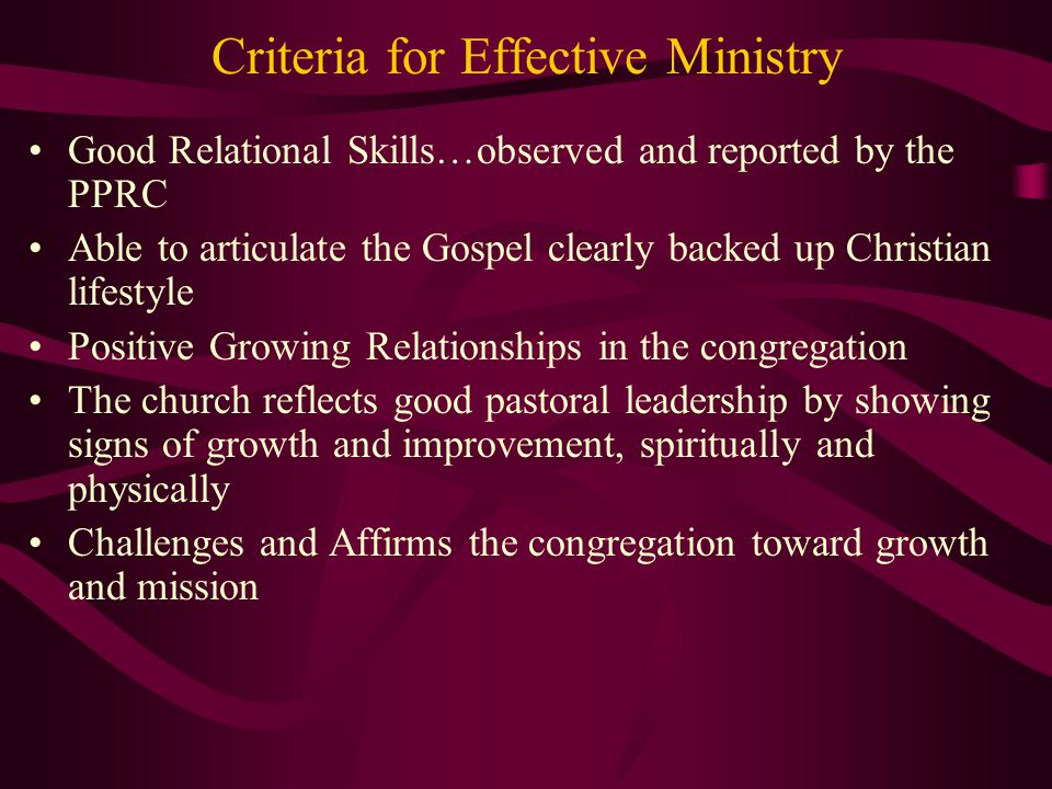 Criteria for Effective Ministry Good Relational Skills…observed and reported by the PPRC Able to articulate the Gospel clearly backed up Christian lif