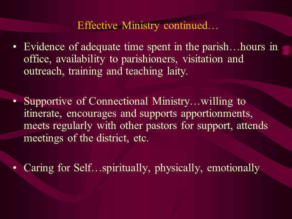 Effective Ministry continued… Evidence of adequate time spent in the parish…hours in office, availability to parishioners, visitation and outreach, training and teaching laity.