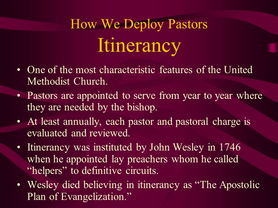 How We Deploy Pastors Itinerancy One of the most characteristic features of the United Methodist Church.