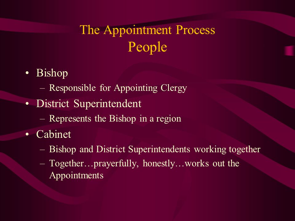 The Appointment Process People Bishop –Responsible for Appointing Clergy District Superintendent –Represents the Bishop in a region Cabinet –Bishop and District Superintendents working together –Together…prayerfully, honestly…works out the Appointments