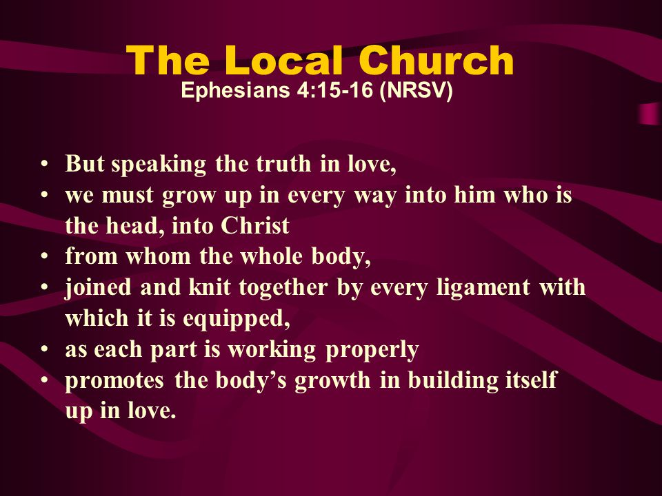Ephesians 4:15-16 (The Message) God wants us to grow up, to know the whole truth and tell it in love—like Christ in everything.