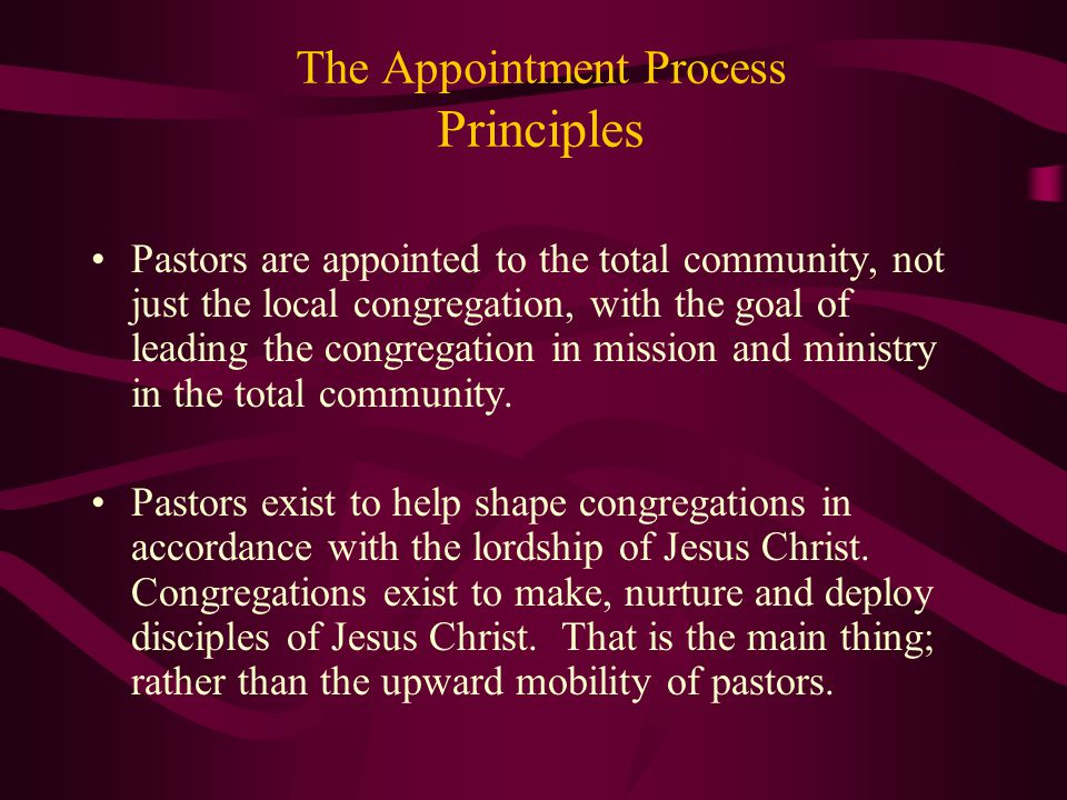 The Appointment Process Principles Pastors are appointed to the total community, not just the local congregation, with the goal of leading the congreg