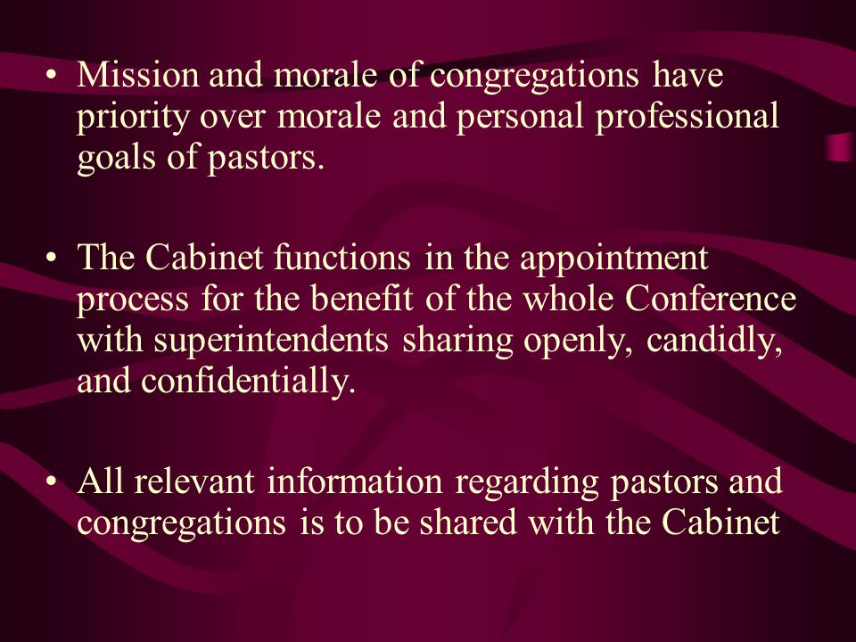 Mission and morale of congregations have priority over morale and personal professional goals of pastors. The Cabinet functions in the appointment pro