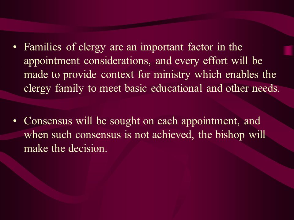 Families of clergy are an important factor in the appointment considerations, and every effort will be made to provide context for ministry which enab