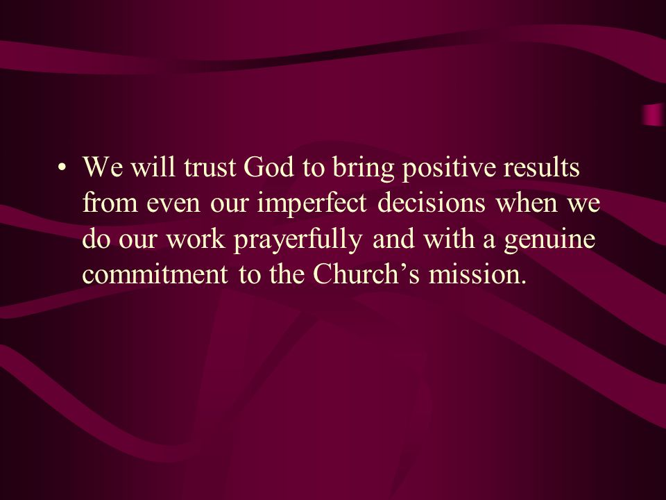 We will trust God to bring positive results from even our imperfect decisions when we do our work prayerfully and with a genuine commitment to the Chu
