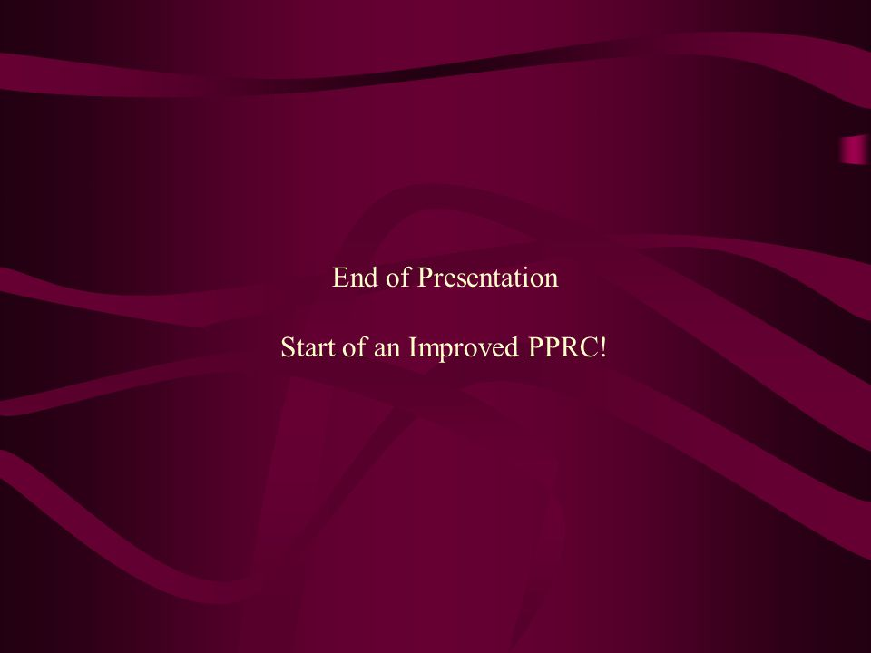 End of Presentation Start of an Improved PPRC!