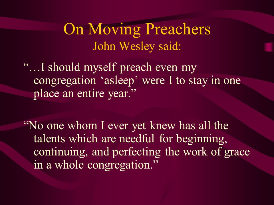 """On Moving Preachers John Wesley said: """"…I should myself preach even my congregation 'asleep' were I to stay in one place an entire year."""" """"No one whom"""