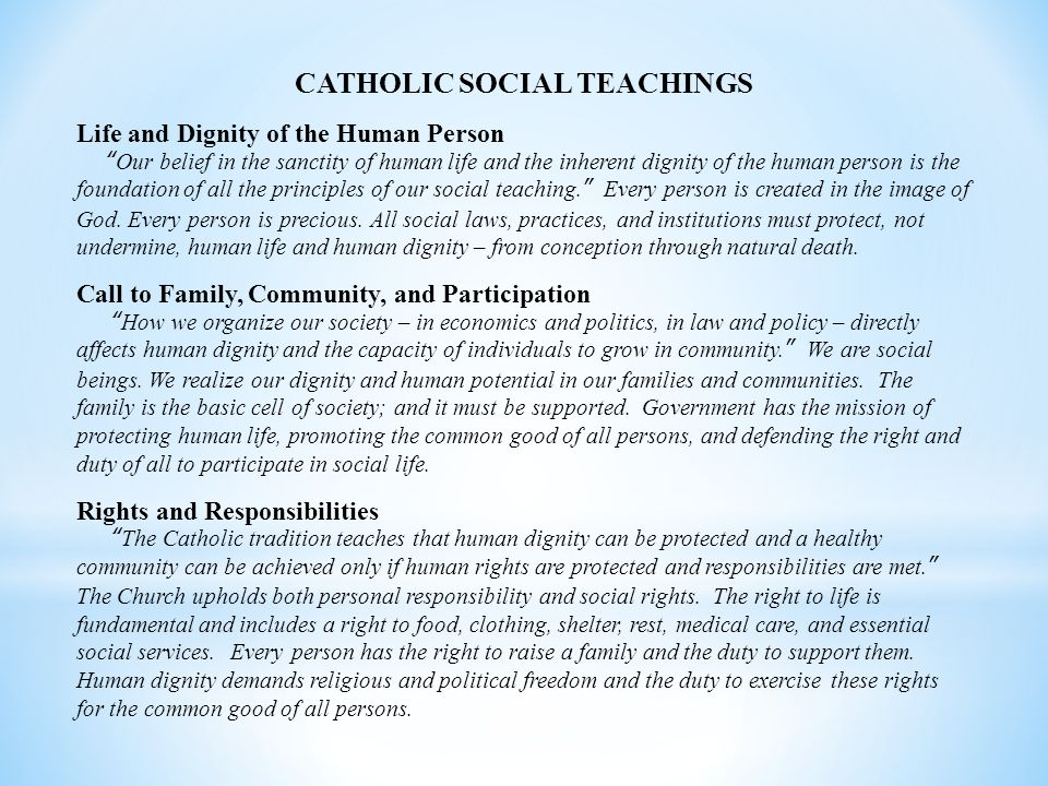 CATHOLIC SOCIAL TEACHINGS Life and Dignity of the Human Person Our belief in the sanctity of human life and the inherent dignity of the human person is the foundation of all the principles of our social teaching. Every person is created in the image of God.