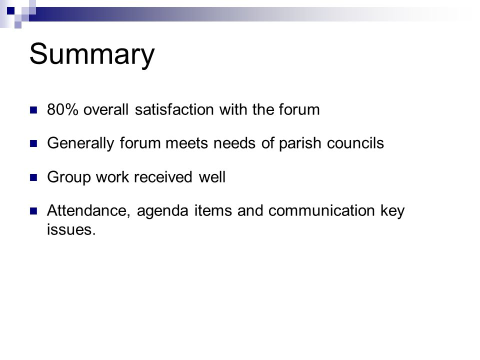 Summary 80% overall satisfaction with the forum Generally forum meets needs of parish councils Group work received well Attendance, agenda items and communication key issues.
