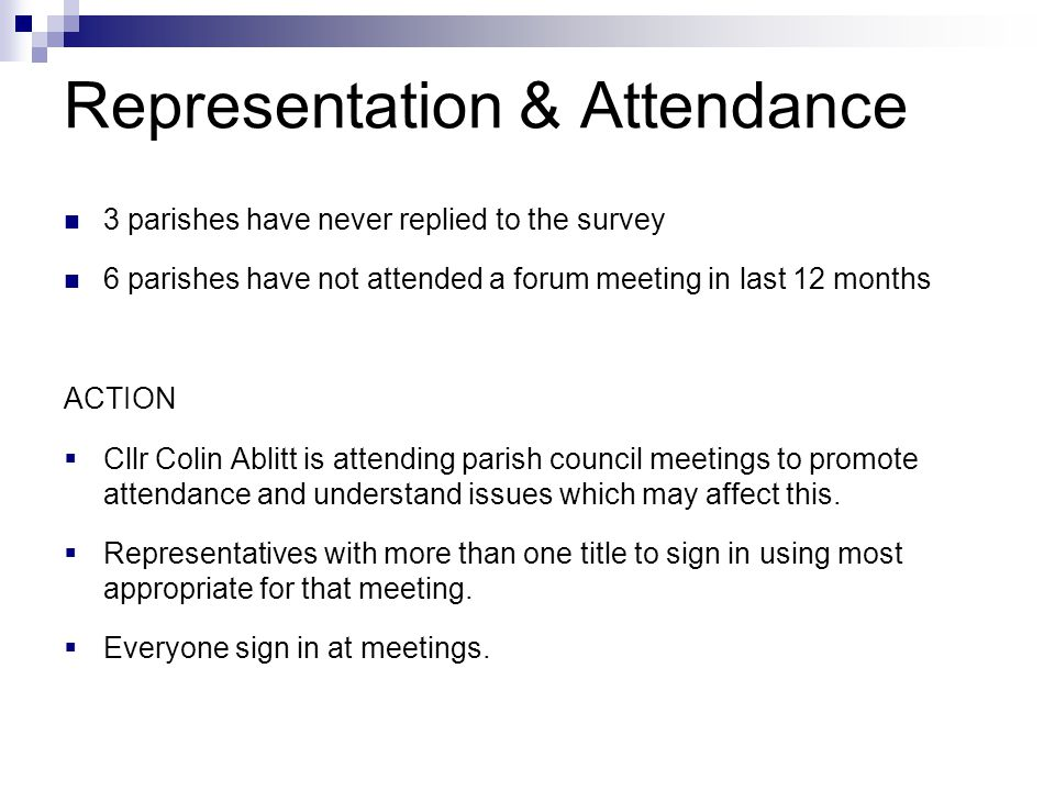 Representation & Attendance 3 parishes have never replied to the survey 6 parishes have not attended a forum meeting in last 12 months ACTION  Cllr Colin Ablitt is attending parish council meetings to promote attendance and understand issues which may affect this.