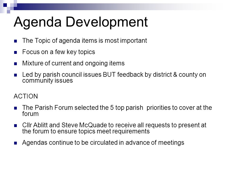 Agenda Development The Topic of agenda items is most important Focus on a few key topics Mixture of current and ongoing items Led by parish council issues BUT feedback by district & county on community issues ACTION The Parish Forum selected the 5 top parish priorities to cover at the forum Cllr Ablitt and Steve McQuade to receive all requests to present at the forum to ensure topics meet requirements Agendas continue to be circulated in advance of meetings