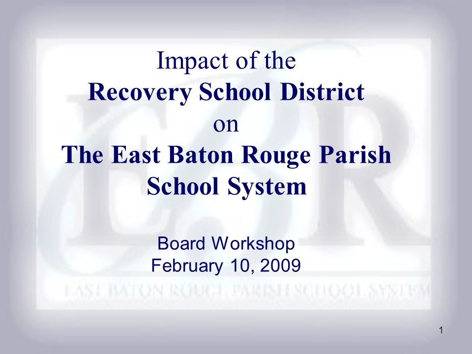 1 Impact of the Recovery School District on The East Baton Rouge Parish School System Board Workshop February 10, 2009
